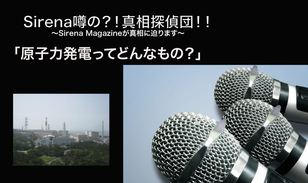 "Sirena噂の?!真相探偵団 ""原子力発電ってどんなもの?"""